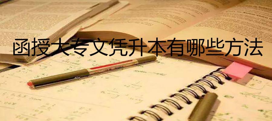 函授大专文凭可以升本科吗有哪些方法?函授大专文凭找工作有用吗