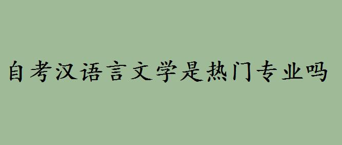 自考汉语言文学是热门专业吗?自考汉语言文学难吗就业前景如何