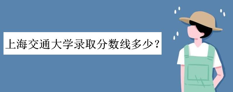 上海交大录取分数线_上海交通大学录取分数线是多少?上交大每年在各省录取人数出炉
