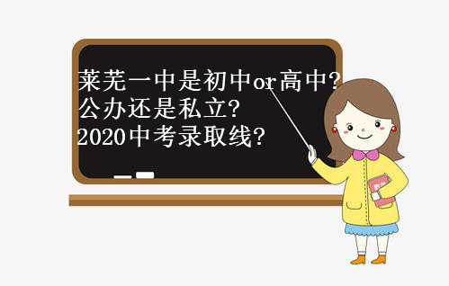 莱芜一中是初中还是高中?公办还是私立?2020中考录取线是多少?